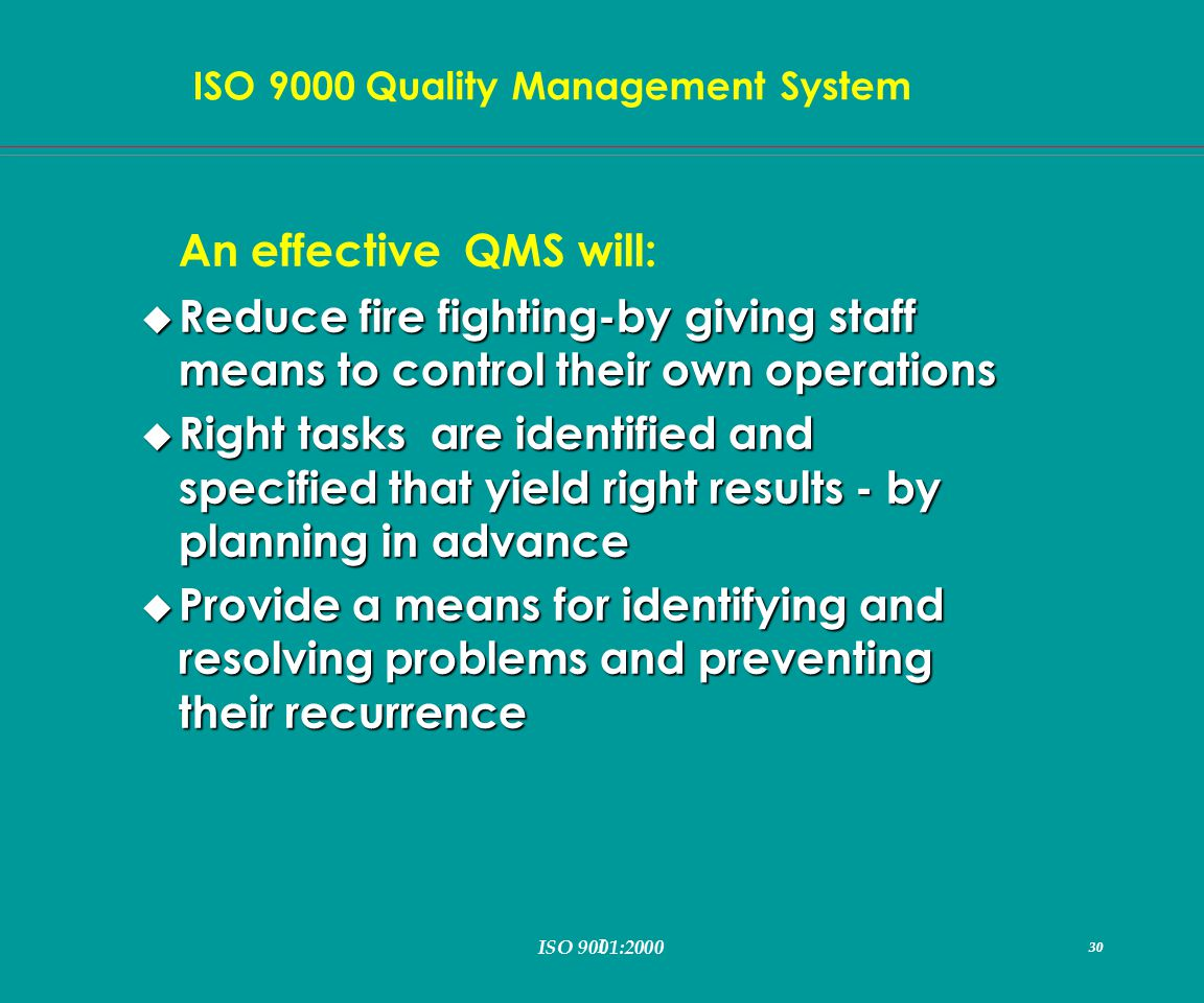 I 30 ISO 9000 Quality Management System ISO 9001:2000 30 An effective QMS will: u Reduce fire fighting-by giving staff means to control their own operations u Right tasks are identified and specified that yield right results - by planning in advance u Provide a means for identifying and resolving problems and preventing their recurrence