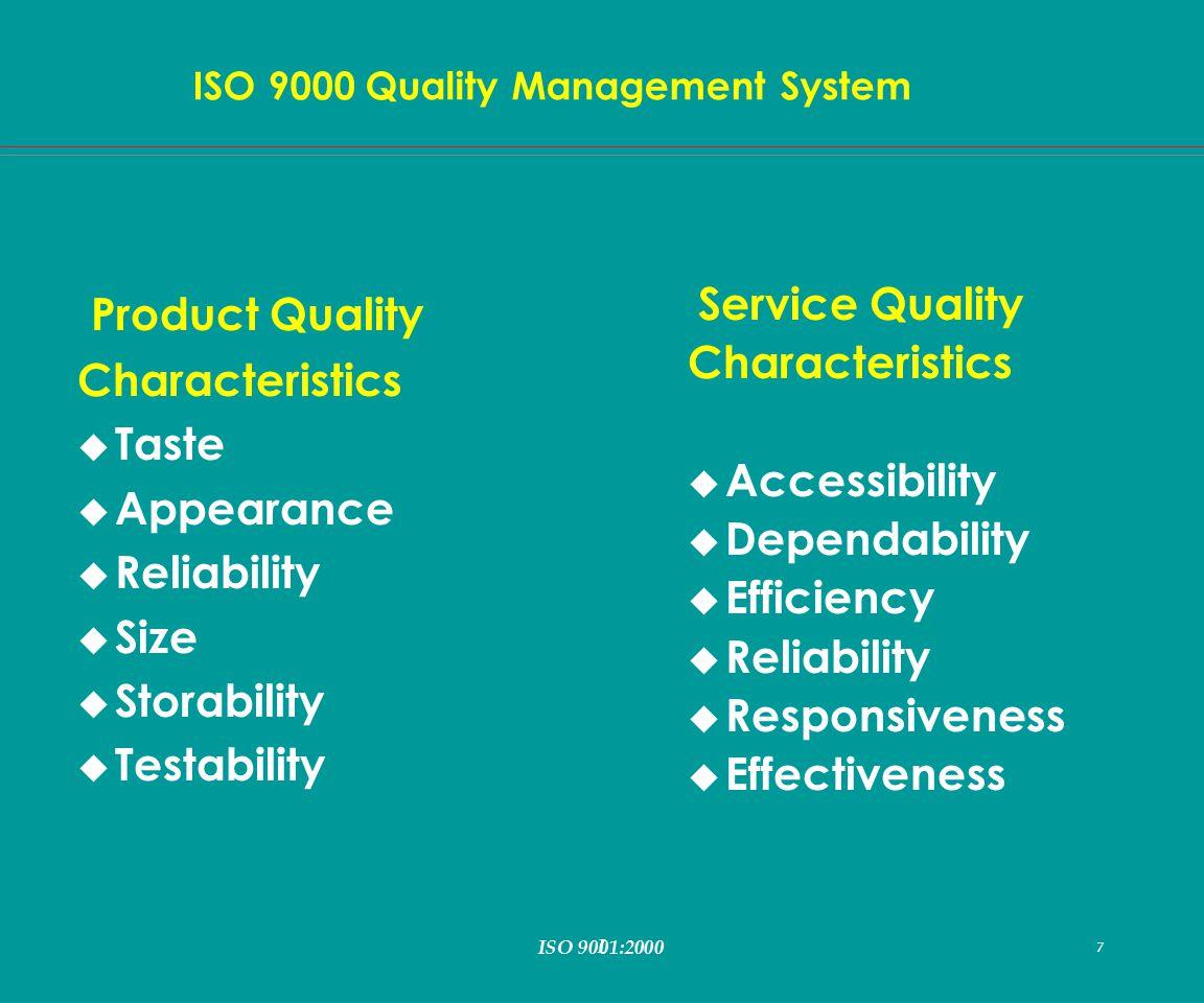 I 7 ISO 9000 Quality Management System ISO 9001:2000 7 Product Quality Characteristics u Taste u Appearance u Reliability u Size u Storability u Testability Service Quality Characteristics u Accessibility u Dependability u Efficiency u Reliability u Responsiveness u Effectiveness