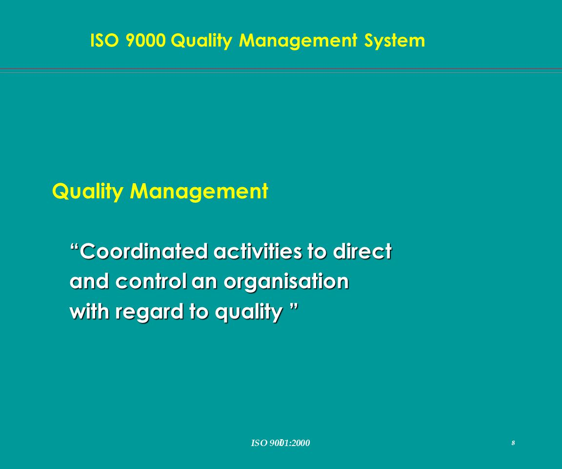 I 8 ISO 9000 Quality Management System ISO 9001:2000 8 Quality Management Coordinated activities to direct and control an organisation with regard to quality with regard to quality