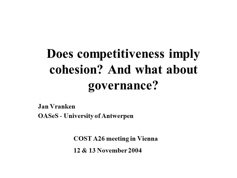 Three central concepts Competitiveness (or competition?) Cohesion (or cohesiveness?) Multilevel governance (or governance.