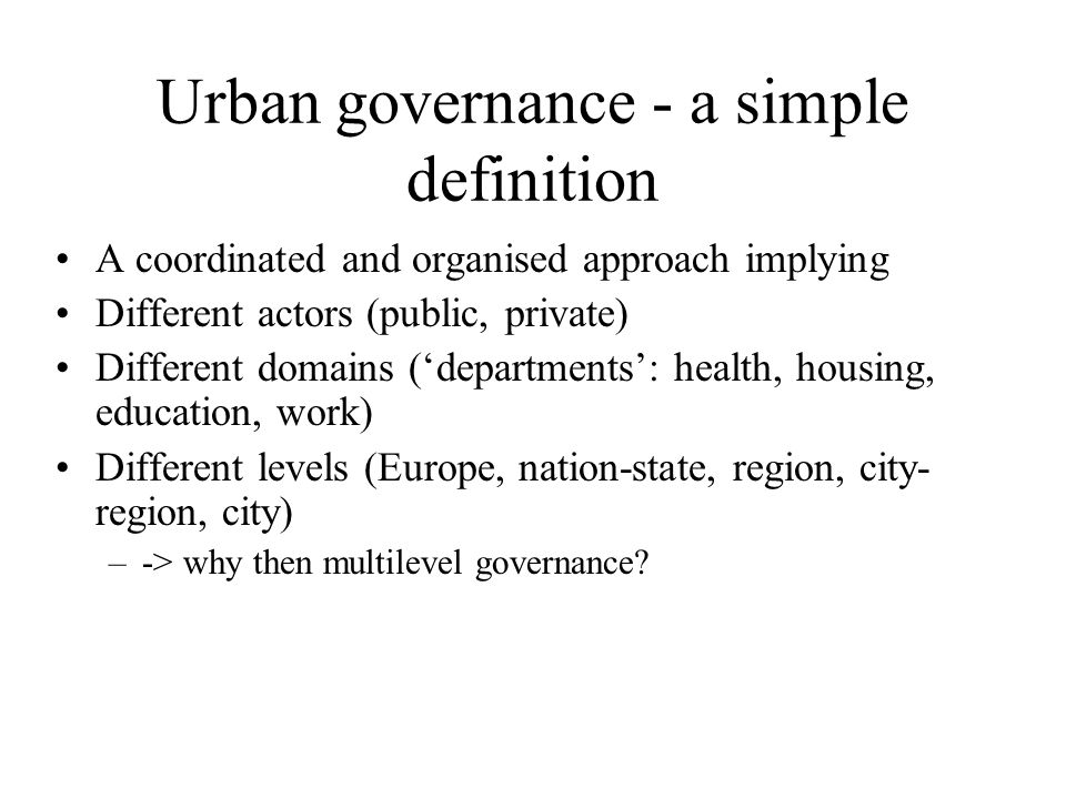Urban governance - a simple definition A coordinated and organised approach implying Different actors (public, private) Different domains ('departments': health, housing, education, work) Different levels (Europe, nation-state, region, city- region, city) –-> why then multilevel governance