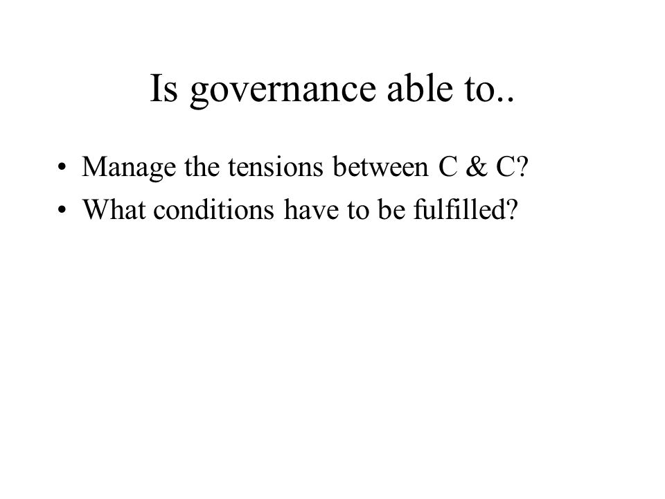 Is governance able to.. Manage the tensions between C & C What conditions have to be fulfilled