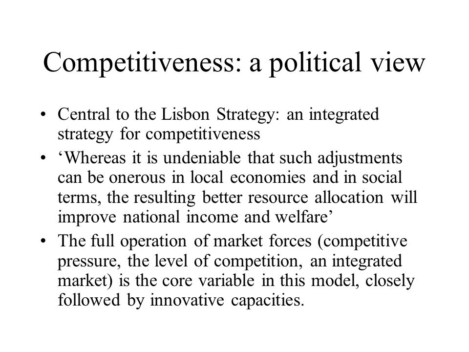 Competitiveness: a political view Central to the Lisbon Strategy: an integrated strategy for competitiveness 'Whereas it is undeniable that such adjustments can be onerous in local economies and in social terms, the resulting better resource allocation will improve national income and welfare' The full operation of market forces (competitive pressure, the level of competition, an integrated market) is the core variable in this model, closely followed by innovative capacities.