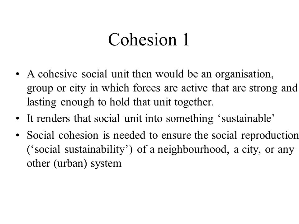 Cohesion 1 A cohesive social unit then would be an organisation, group or city in which forces are active that are strong and lasting enough to hold that unit together.