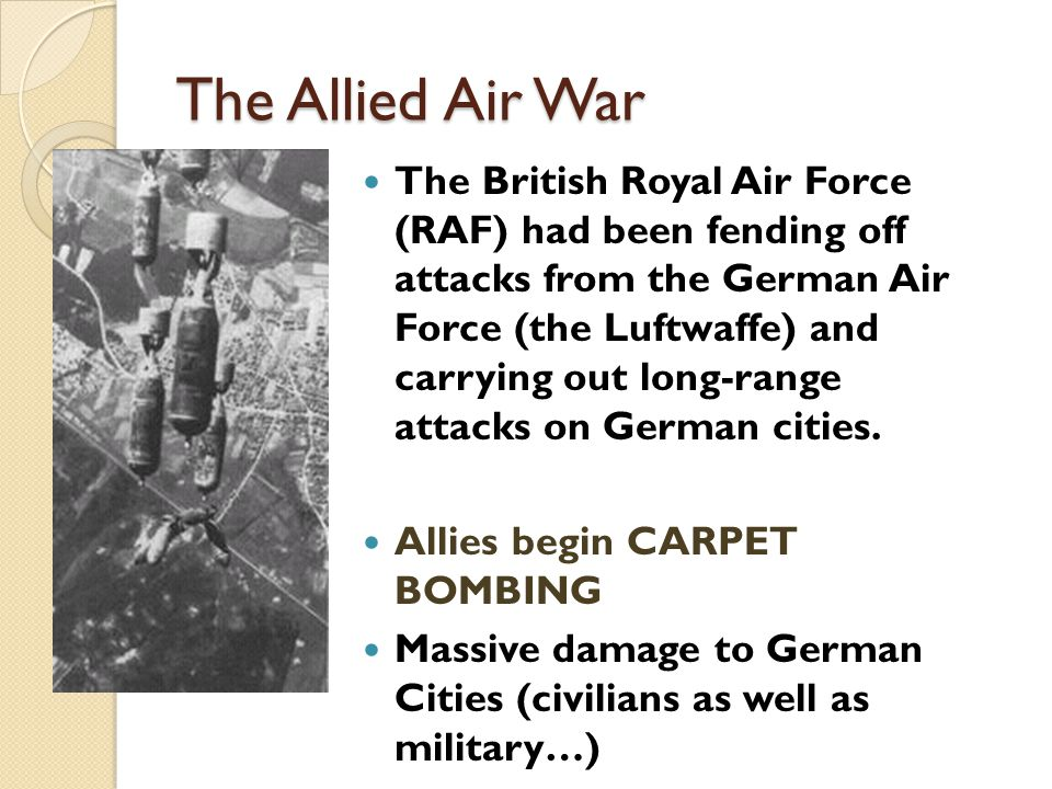The Allied Air War The British Royal Air Force (RAF) had been fending off attacks from the German Air Force (the Luftwaffe) and carrying out long-rang