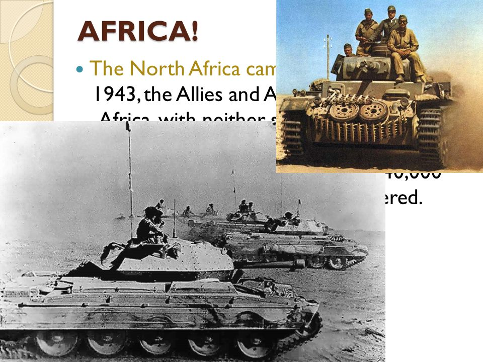 AFRICA! The North Africa campaign: From 1940 to 1943, the Allies and Axis battled in North Africa, with neither side gaining much of an advantage, unt