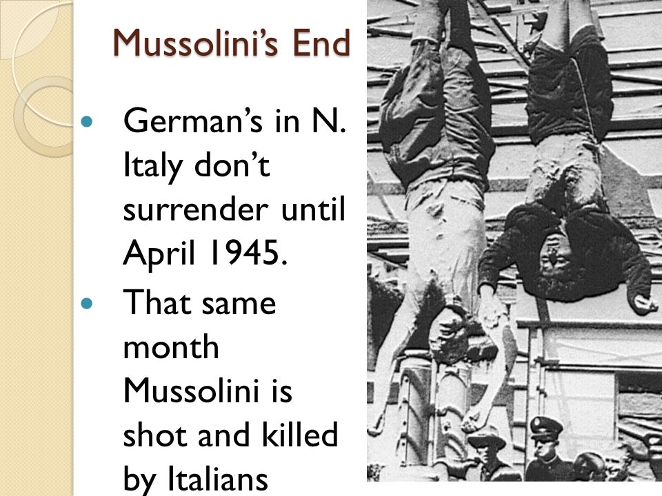 Mussolini's End German's in N.Italy don't surrender until April 1945.