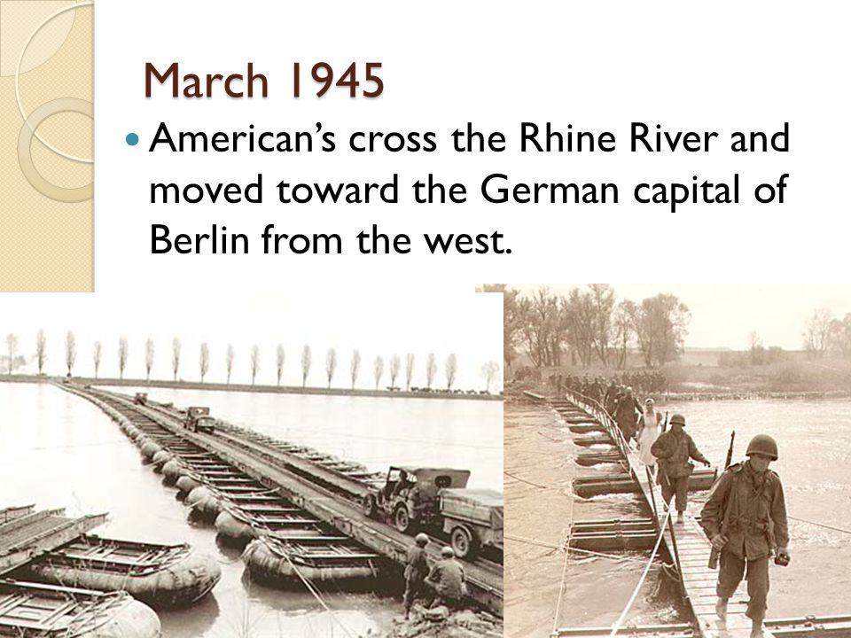 March 1945 American's cross the Rhine River and moved toward the German capital of Berlin from the west.