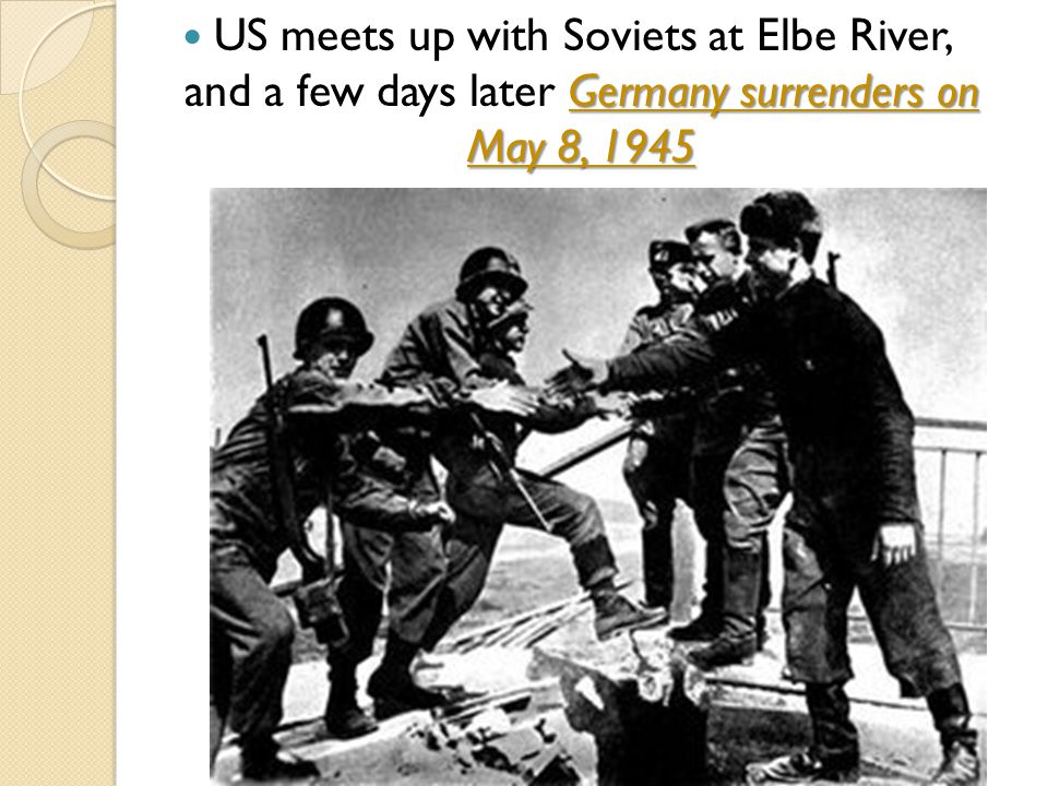 Germany surrenders on May 8, 1945 US meets up with Soviets at Elbe River, and a few days later Germany surrenders on May 8, 1945
