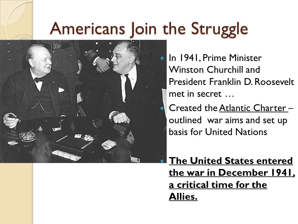 Americans Join the Struggle In 1941, Prime Minister Winston Churchill and President Franklin D. Roosevelt met in secret … Created the Atlantic Charter