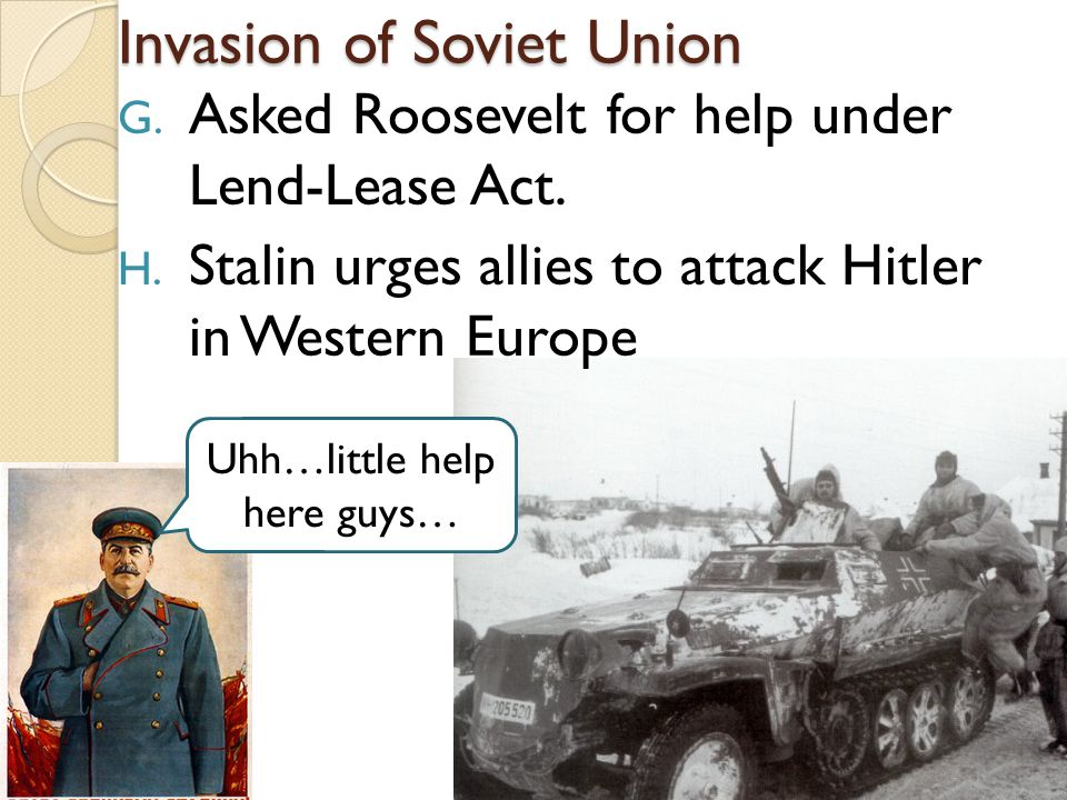 Invasion of Soviet Union G.Asked Roosevelt for help under Lend-Lease Act.