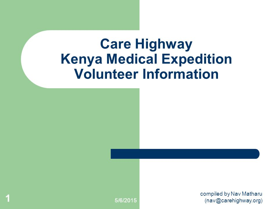 5/6/2015 compiled by Nav Matharu (nav@carehighway.org) 1 Care Highway Kenya Medical Expedition Volunteer Information