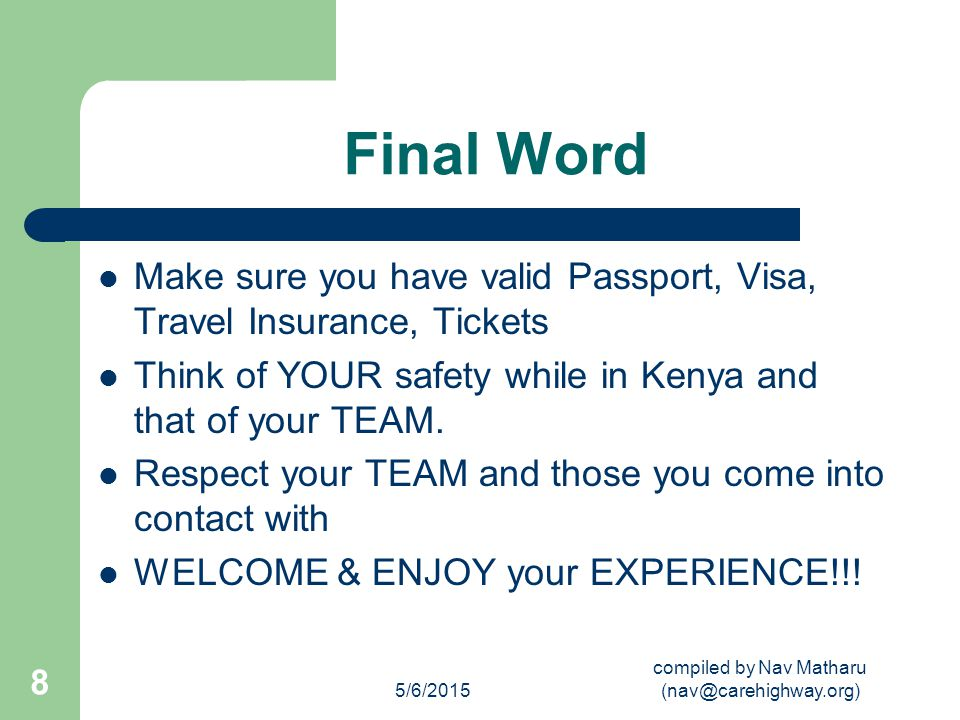 5/6/2015 compiled by Nav Matharu (nav@carehighway.org) 8 Final Word Make sure you have valid Passport, Visa, Travel Insurance, Tickets Think of YOUR safety while in Kenya and that of your TEAM.