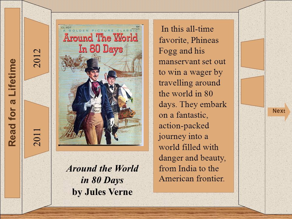 2012 Read for a Lifetime Nex t a 2011 Around the World in 80 Days by Jules Verne In this all-time favorite, Phineas Fogg and his manservant set out to win a wager by travelling around the world in 80 days.