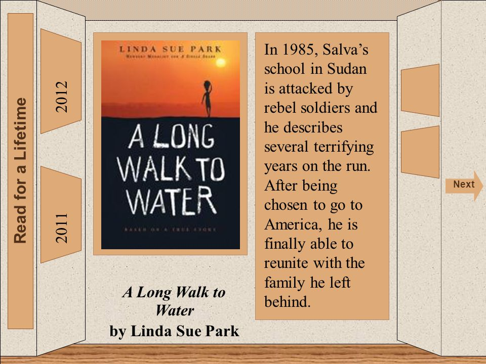 2012 Read for a Lifetime Next 2011 A Long Walk to Water by Linda Sue Park In 1985, Salva's school in Sudan is attacked by rebel soldiers and he descri