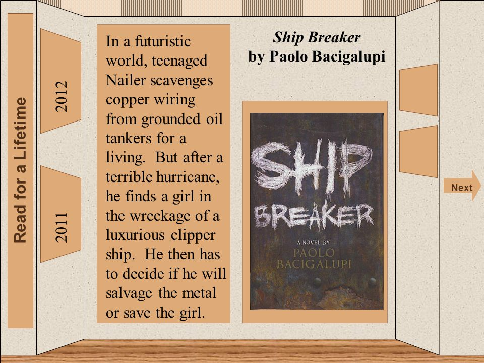 The 2012 Read for a Lifetime Next 2011 Ship Breaker by Paolo Bacigalupi In a futuristic world, teenaged Nailer scavenges copper wiring from grounded oil tankers for a living.