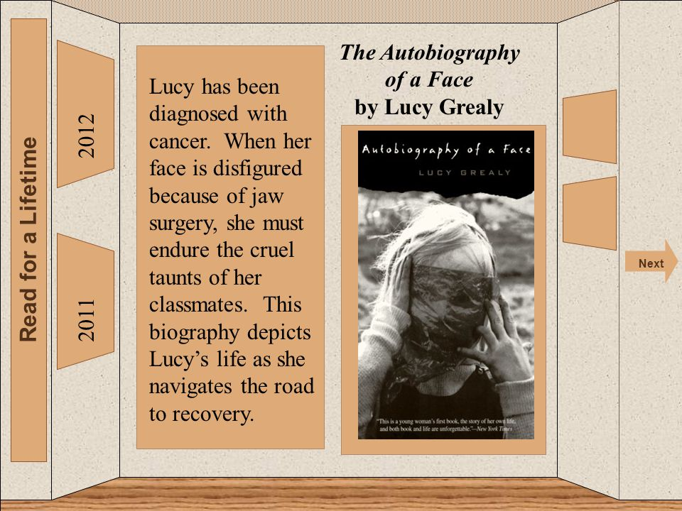The 2012 Read for a Lifetime Next 2011 The Autobiography of a Face by Lucy Grealy Lucy has been diagnosed with cancer.