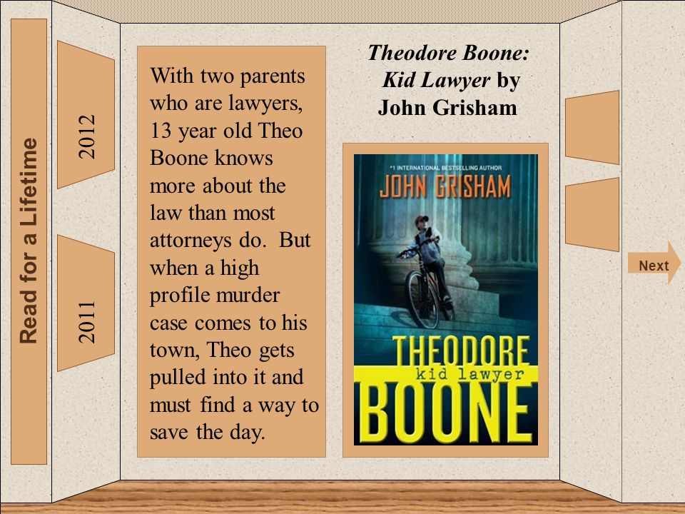 The 2012 Read for a Lifetime Next 2011 Theodore Boone: Kid Lawyer by John Grisham With two parents who are lawyers, 13 year old Theo Boone knows more about the law than most attorneys do.