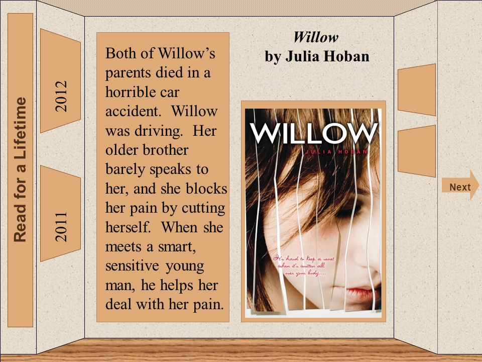 The 2012 Read for a Lifetime Next 2011 Willow by Julia Hoban Both of Willow's parents died in a horrible car accident. Willow was driving. Her older b