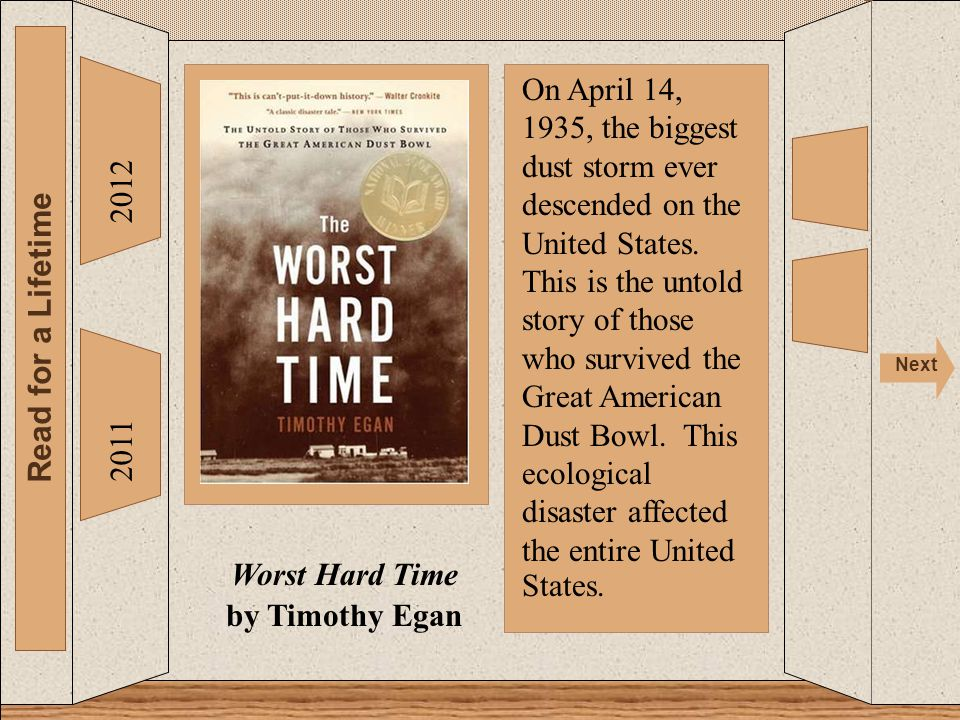 2012 Read for a Lifetime Next 2011 Worst Hard Time by Timothy Egan On April 14, 1935, the biggest dust storm ever descended on the United States. This