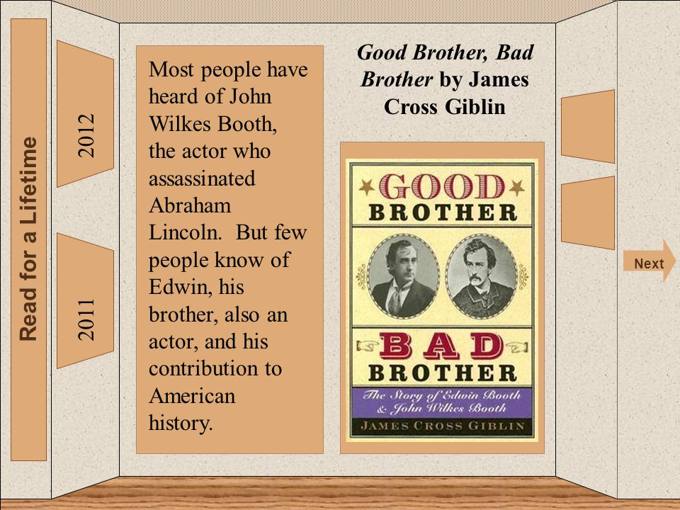 The 2012 Read for a Lifetime Next 2011 Good Brother, Bad Brother by James Cross Giblin Most people have heard of John Wilkes Booth, the actor who assassinated Abraham Lincoln.