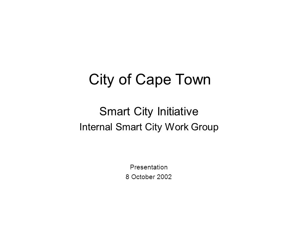 City of Cape Town Smart City Initiative Internal Smart City Work Group Presentation 8 October 2002