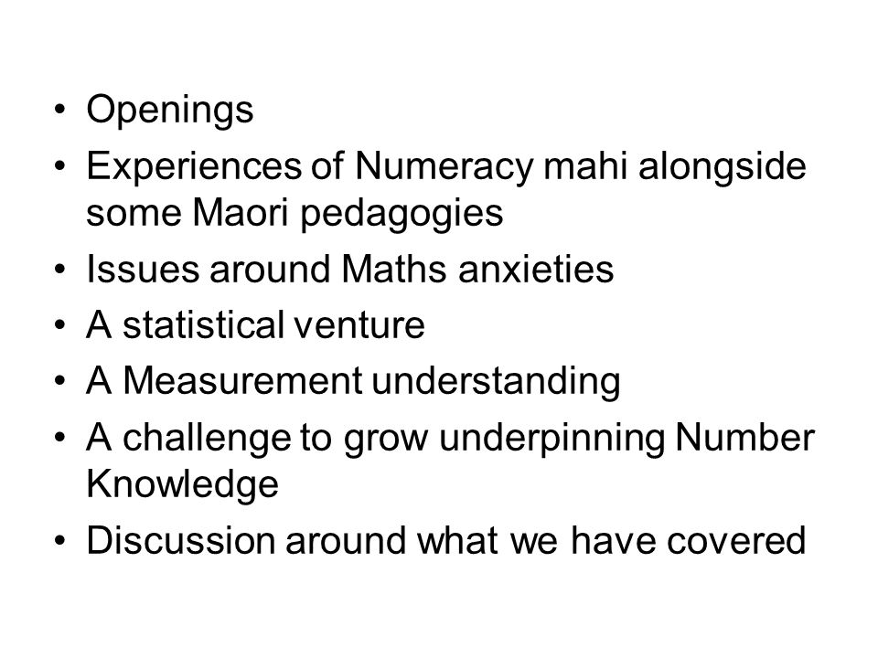 Our experiences so far What we are doing in Adult Numeracy - how this relates to Te Whare Tapa Wha and models taha wairua, taha tinana, taha whanau, and taha hinengaro Encourage collaborative mahi between pairs of learners or pairs and groups, building confidence Numeracy with a view to te poutama tou, - some parts new learning, new challenges - other parts consolidating these understandings Not losing sight of the holism in these models, the big picture intended, the context/problem needing a solution