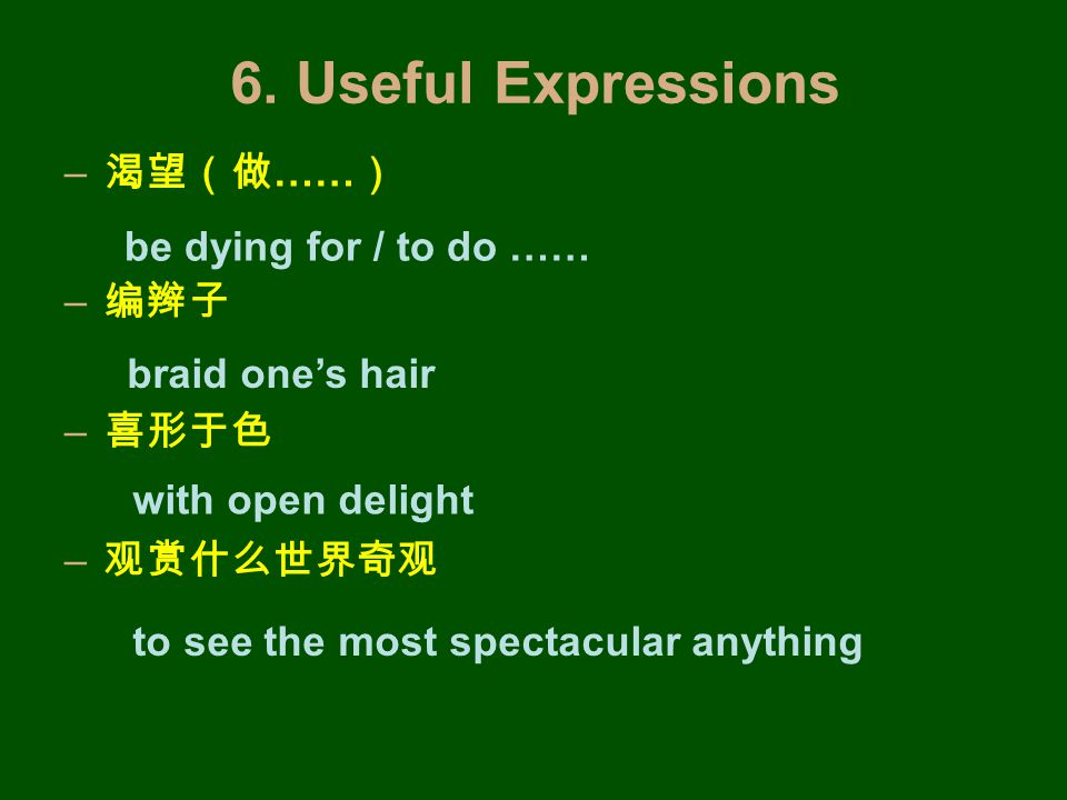 6. Useful Expressions – 渴望(做 …… ) – 编辫子 – 喜形于色 – 观赏什么世界奇观 be dying for / to do …… braid one's hair with open delight to see the most spectacular anyth