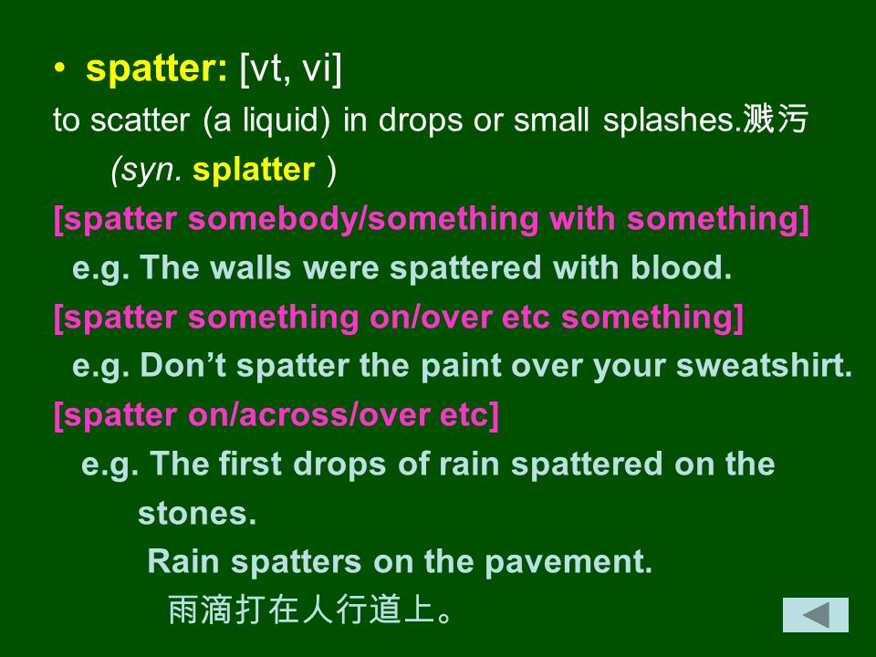 spatter: [vt, vi] to scatter (a liquid) in drops or small splashes.