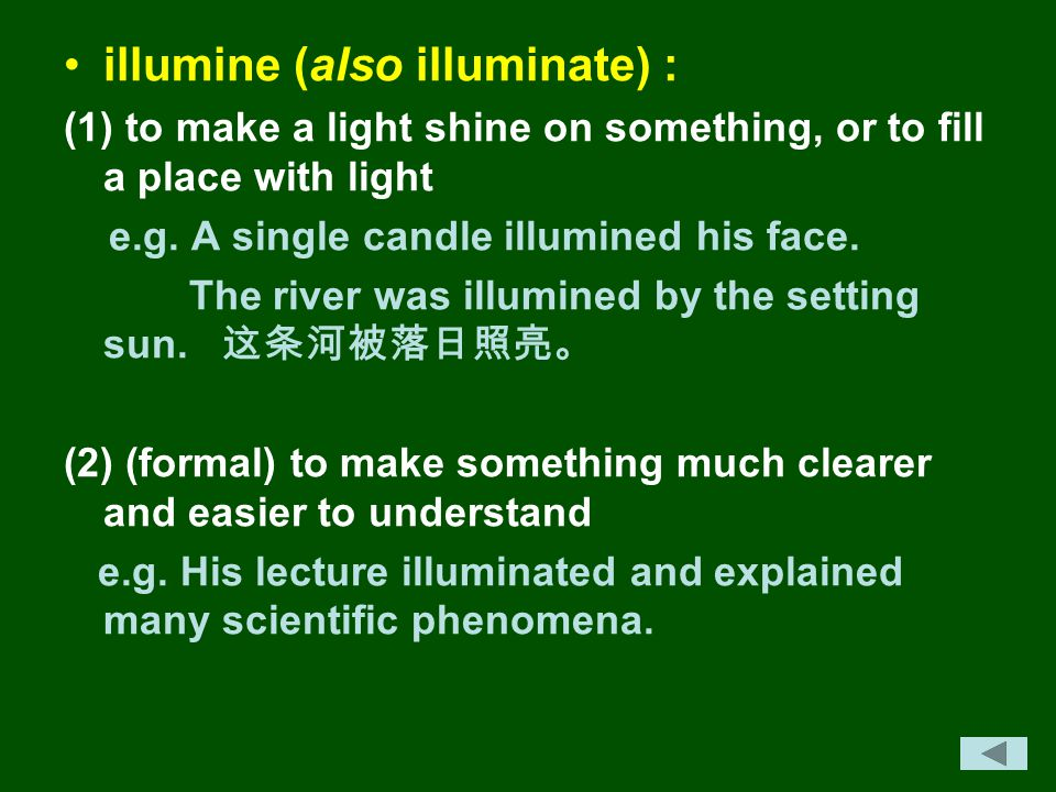 illumine (also illuminate) : (1) to make a light shine on something, or to fill a place with light e.g. A single candle illumined his face. The river