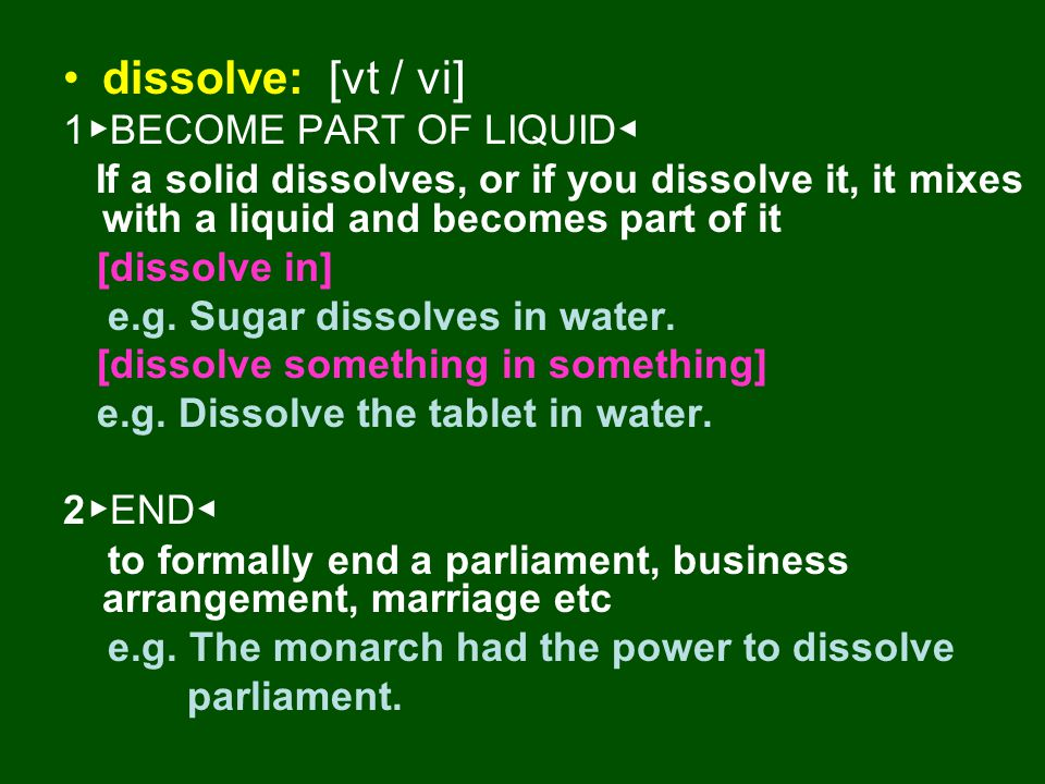 dissolve: [vt / vi] 1 ▶ BECOME PART OF LIQUID ◀ If a solid dissolves, or if you dissolve it, it mixes with a liquid and becomes part of it [dissolve in] e.g.
