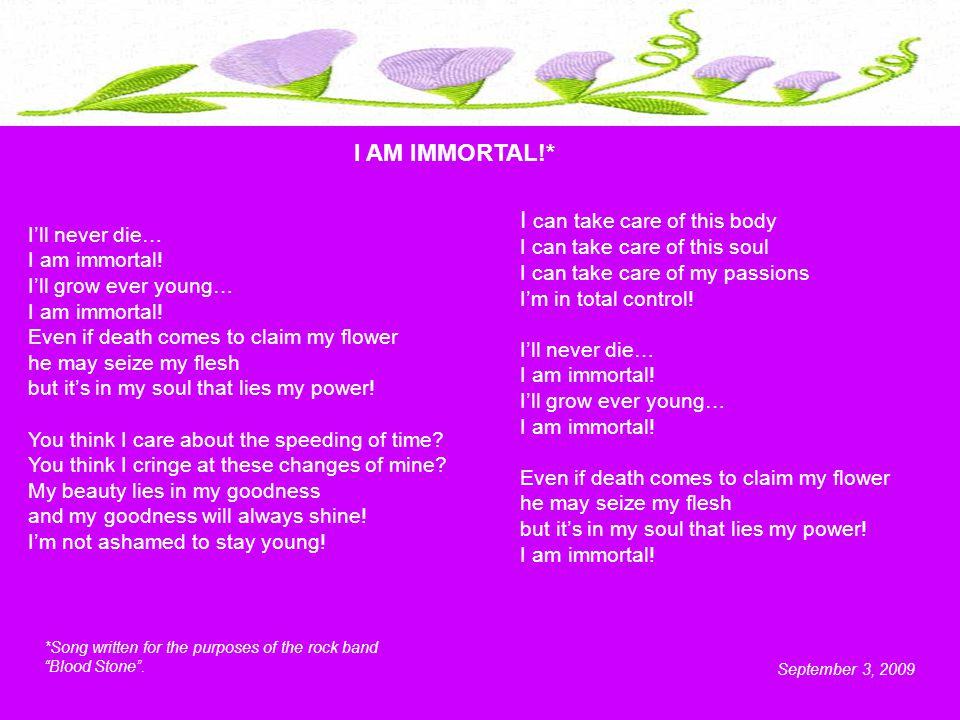 I'll never die… I am immortal. I'll grow ever young… I am immortal.