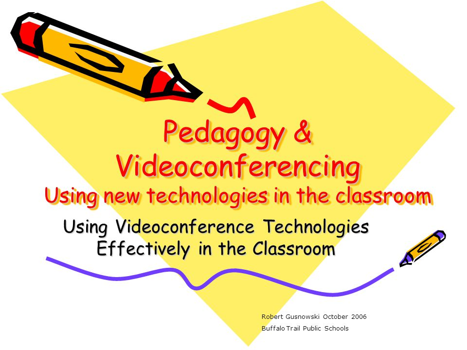 Pedagogy & Videoconferencing Using new technologies in the classroom Using Videoconference Technologies Effectively in the Classroom Robert Gusnowski October 2006 Buffalo Trail Public Schools
