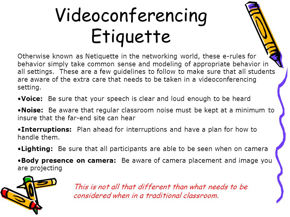 Videoconferencing Etiquette Otherwise known as Netiquette in the networking world, these e-rules for behavior simply take common sense and modeling of appropriate behavior in all settings.