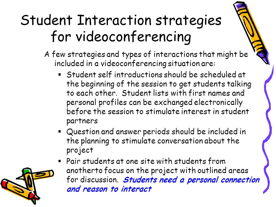 Student Interaction strategies for videoconferencing A few strategies and types of interactions that might be included in a videoconferencing situation are:  Student self introductions should be scheduled at the beginning of the session to get students talking to each other.