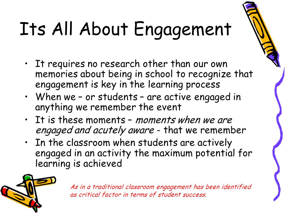 Its All About Engagement It requires no research other than our own memories about being in school to recognize that engagement is key in the learning process When we – or students – are active engaged in anything we remember the event It is these moments – moments when we are engaged and acutely aware - that we remember In the classroom when students are actively engaged in an activity the maximum potential for learning is achieved As in a traditional classroom engagement has been identified as critical factor in terms of student success.