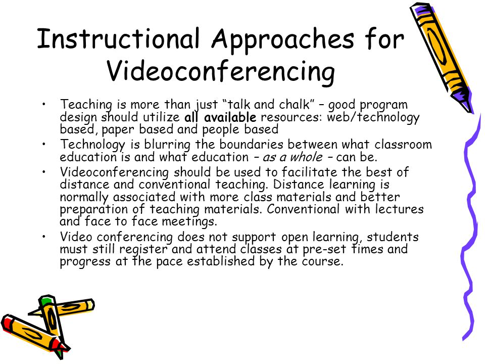 Instructional Approaches for Videoconferencing Teaching is more than just talk and chalk – good program design should utilize all available resources: web/technology based, paper based and people based Technology is blurring the boundaries between what classroom education is and what education – as a whole – can be.