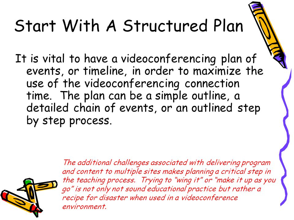 Start With A Structured Plan It is vital to have a videoconferencing plan of events, or timeline, in order to maximize the use of the videoconferencing connection time.