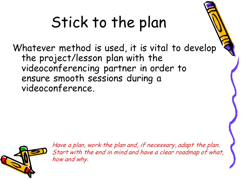 Stick to the plan Whatever method is used, it is vital to develop the project/lesson plan with the videoconferencing partner in order to ensure smooth sessions during a videoconference.