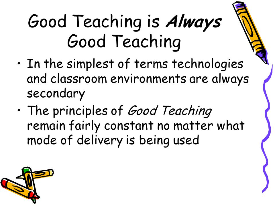 Good Teaching is Always Good Teaching In the simplest of terms technologies and classroom environments are always secondary The principles of Good Teaching remain fairly constant no matter what mode of delivery is being used