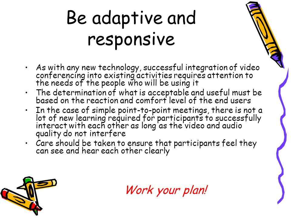 Be adaptive and responsive As with any new technology, successful integration of video conferencing into existing activities requires attention to the needs of the people who will be using it The determination of what is acceptable and useful must be based on the reaction and comfort level of the end users In the case of simple point-to-point meetings, there is not a lot of new learning required for participants to successfully interact with each other as long as the video and audio quality do not interfere Care should be taken to ensure that participants feel they can see and hear each other clearly Work your plan!