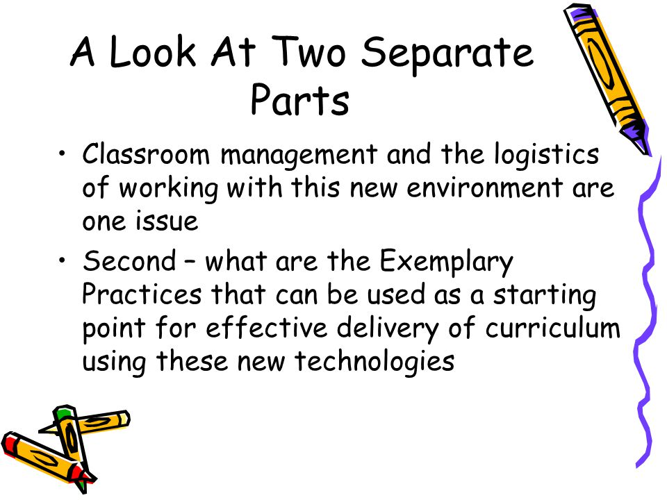 A Look At Two Separate Parts Classroom management and the logistics of working with this new environment are one issue Second – what are the Exemplary Practices that can be used as a starting point for effective delivery of curriculum using these new technologies