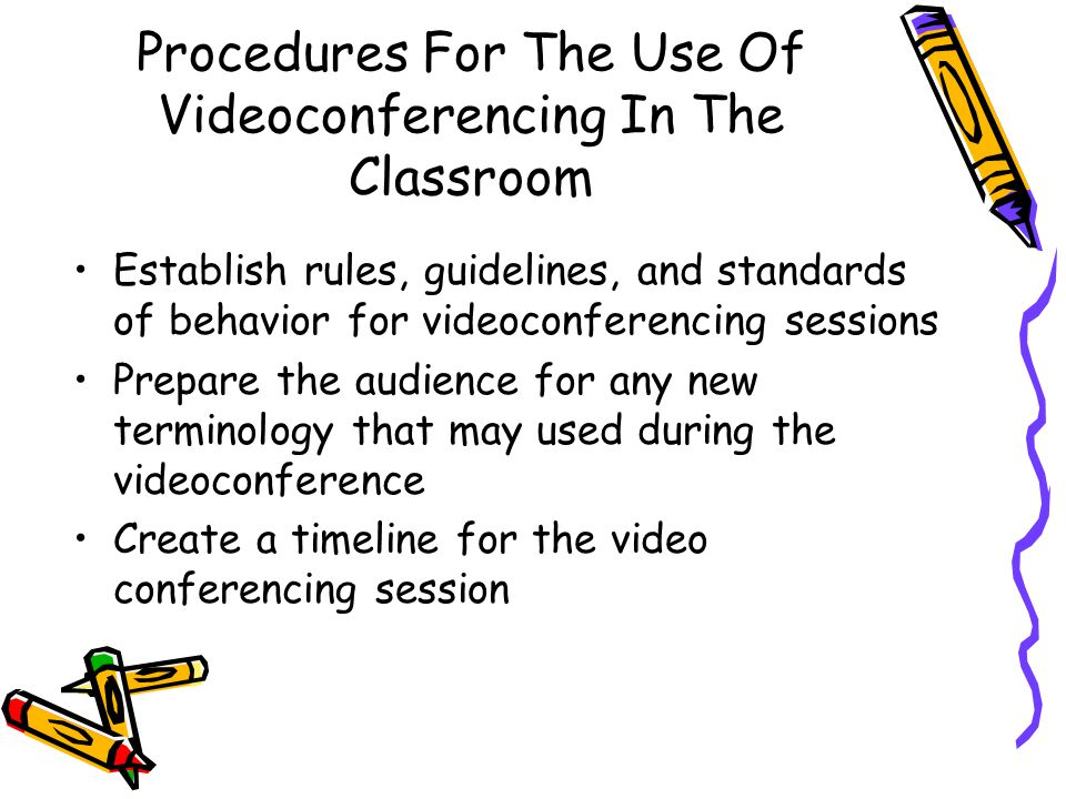 Procedures For The Use Of Videoconferencing In The Classroom Establish rules, guidelines, and standards of behavior for videoconferencing sessions Prepare the audience for any new terminology that may used during the videoconference Create a timeline for the video conferencing session