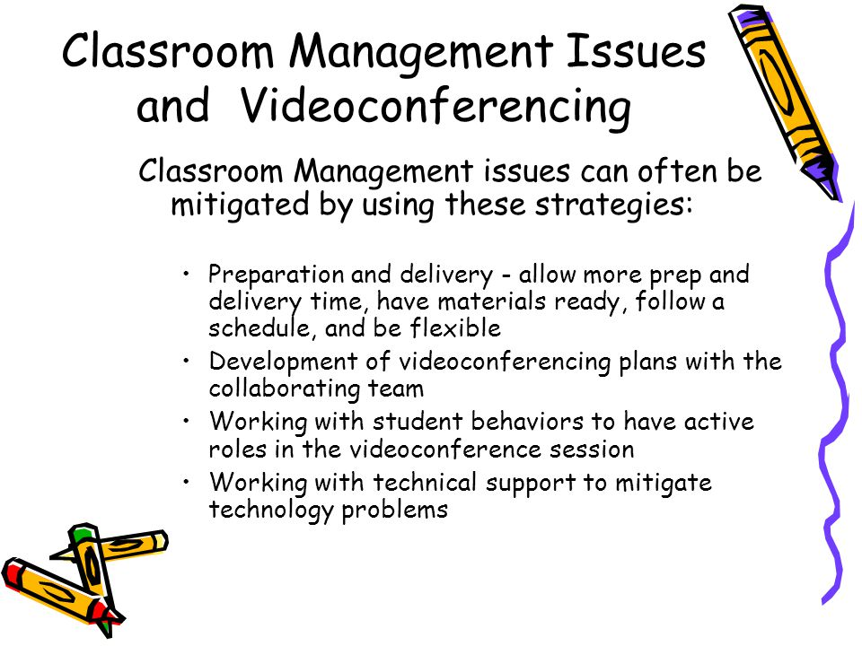 Classroom Management Issues and Videoconferencing Classroom Management issues can often be mitigated by using these strategies: Preparation and delivery - allow more prep and delivery time, have materials ready, follow a schedule, and be flexible Development of videoconferencing plans with the collaborating team Working with student behaviors to have active roles in the videoconference session Working with technical support to mitigate technology problems