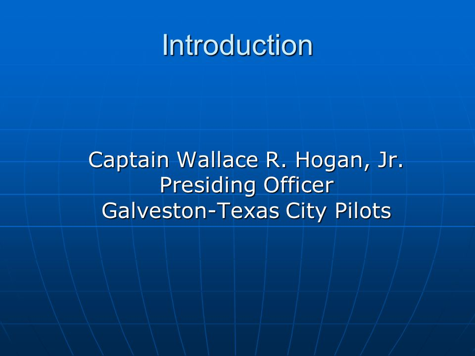 Introduction Captain Wallace R. Hogan, Jr. Presiding Officer Galveston-Texas City Pilots