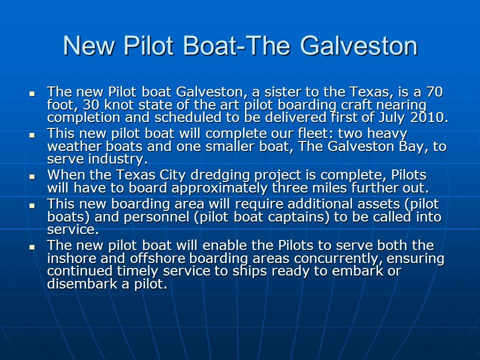 New Pilot Boat-The Galveston The new Pilot boat Galveston, a sister to the Texas, is a 70 foot, 30 knot state of the art pilot boarding craft nearing completion and scheduled to be delivered first of July 2010.