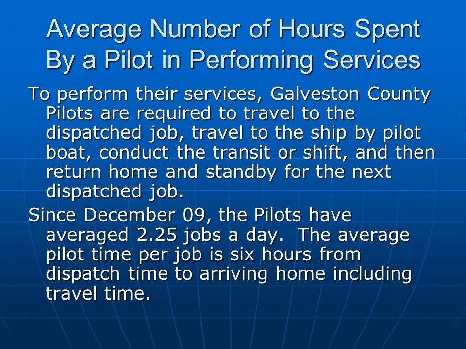 Average Number of Hours Spent By a Pilot in Performing Services To perform their services, Galveston County Pilots are required to travel to the dispatched job, travel to the ship by pilot boat, conduct the transit or shift, and then return home and standby for the next dispatched job.