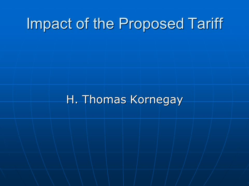 Impact of the Proposed Tariff H. Thomas Kornegay