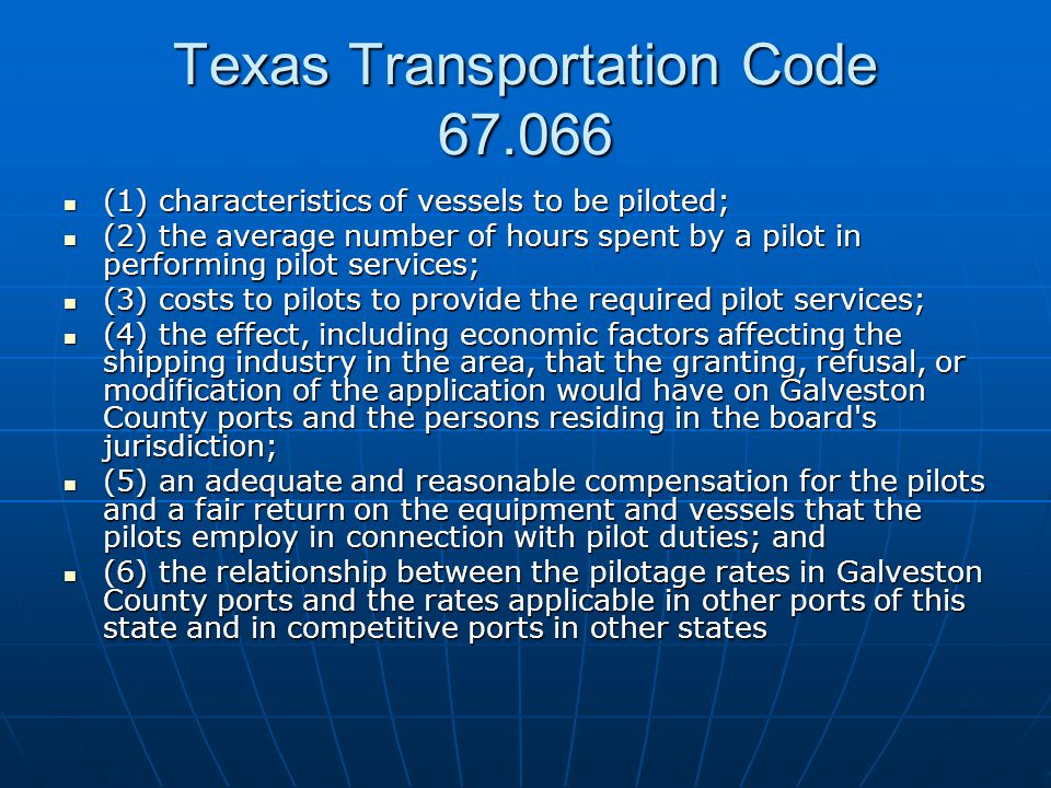 Texas Transportation Code 67.066 (1) characteristics of vessels to be piloted; (1) characteristics of vessels to be piloted; (2) the average number of hours spent by a pilot in performing pilot services; (2) the average number of hours spent by a pilot in performing pilot services; (3) costs to pilots to provide the required pilot services; (3) costs to pilots to provide the required pilot services; (4) the effect, including economic factors affecting the shipping industry in the area, that the granting, refusal, or modification of the application would have on Galveston County ports and the persons residing in the board s jurisdiction; (4) the effect, including economic factors affecting the shipping industry in the area, that the granting, refusal, or modification of the application would have on Galveston County ports and the persons residing in the board s jurisdiction; (5) an adequate and reasonable compensation for the pilots and a fair return on the equipment and vessels that the pilots employ in connection with pilot duties; and (5) an adequate and reasonable compensation for the pilots and a fair return on the equipment and vessels that the pilots employ in connection with pilot duties; and (6) the relationship between the pilotage rates in Galveston County ports and the rates applicable in other ports of this state and in competitive ports in other states (6) the relationship between the pilotage rates in Galveston County ports and the rates applicable in other ports of this state and in competitive ports in other states