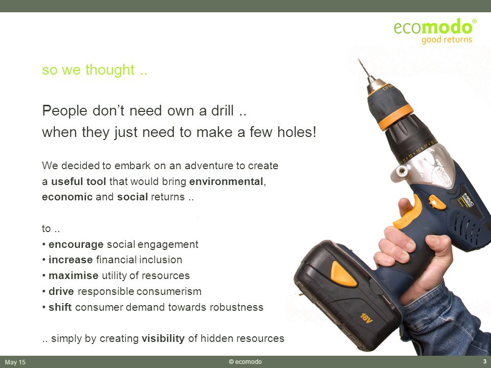 May 15 © ecomodo 3 so we thought.. People don't need own a drill..